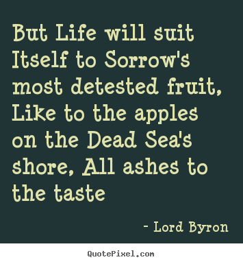 But life will suit itself to sorrow's most detested fruit, like to.. Lord Byron good life quotes