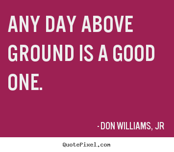 Make custom picture quotes about life - Any day above ground is a good one.