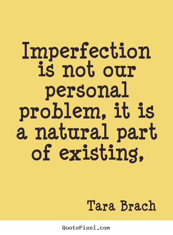 Imperfection is not our personal problem, it is a natural part of.. Tara Brach best life quote