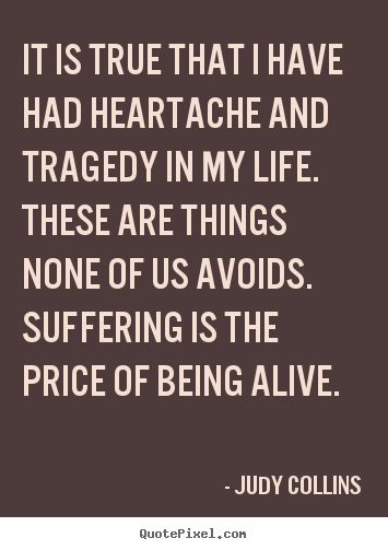 It is true that i have had heartache and tragedy in my life. these.. Judy Collins greatest life quote