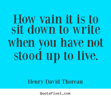Create custom picture quotes about life - How vain it is to sit down to write when you have not stood up..