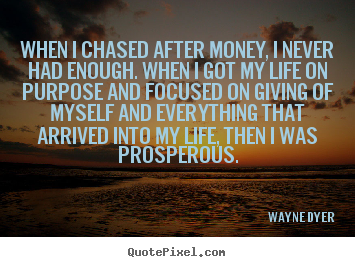 Life quotes - When i chased after money, i never had enough. when i..