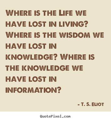 Life quotes - Where is the life we have lost in living? where is the..