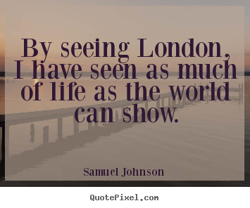 Samuel Johnson pictures sayings - By seeing london, i have seen as much of life as the world.. - Life quotes