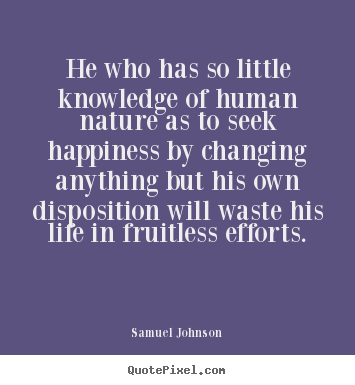 He who has so little knowledge of human nature as to seek.. Samuel Johnson top life quotes