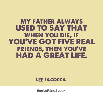 Create your own poster quote about life - My father always used to say that when you..