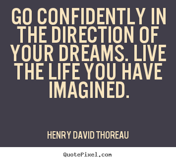 Go confidently in the direction of your dreams. live the life you have.. Henry David Thoreau great life quotes