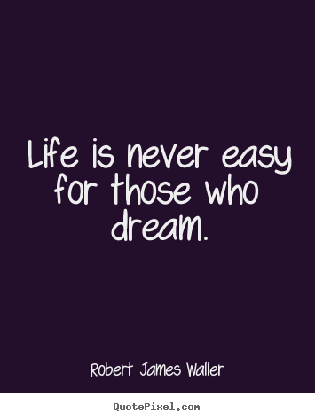 Create picture quotes about life - Life is never easy for those who dream.