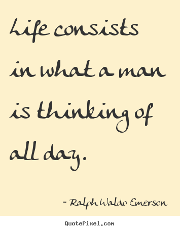 Life quote - Life consists in what a man is thinking of all day.