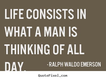 Life quotes - Life consists in what a man is thinking of all day.