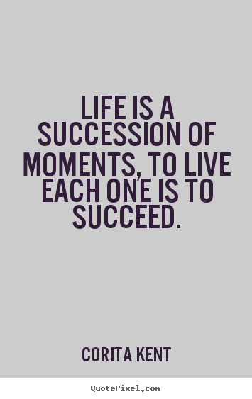 Corita Kent picture quotes - Life is a succession of moments, to live each one is to succeed. - Life quotes