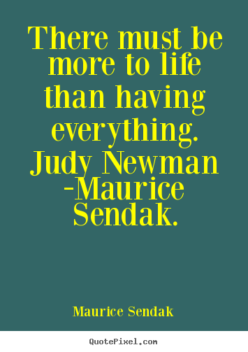 Quotes about life - There must be more to life than having everything. judy newman -maurice..
