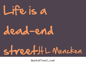 Life is a dead-end street. H L Mencken great life quotes