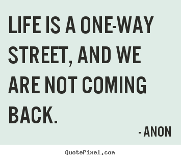 Life sayings - Life is a one-way street, and we are not coming..