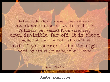 Life's splendor forever lies in wait about each one of us in.. Franz Kafka great life quotes