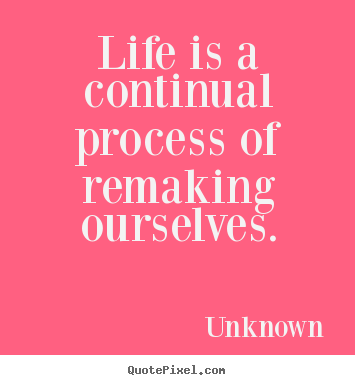 Quotes about life - Life is a continual process of remaking ourselves.