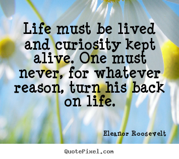 Life must be lived and curiosity kept alive. one.. Eleanor Roosevelt good life quotes