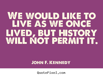John F. Kennedy pictures sayings - We would like to live as we once lived, but history will not permit it. - Life quotes