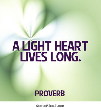 Quotes about life - A light heart lives long.