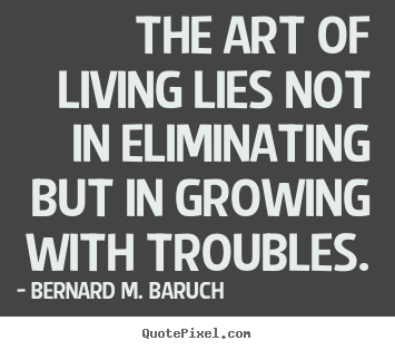Make custom picture quotes about life - The art of living lies not in eliminating..