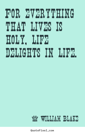 For everything that lives is holy, life delights in life. William Blake best life quotes