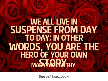 Mary Mccarthy picture quotes - We all live in suspense from day to day; in other words,.. - Life quotes