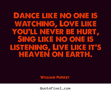William Purkey picture quotes - Dance like no one is watching, love like.. - Life quote