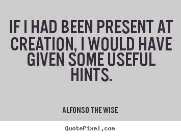 Quotes about life - If i had been present at creation, i would..