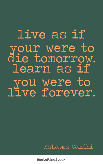 Quotes about life - Live as if your were to die tomorrow. learn as..