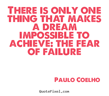 Life quotes - There is only one thing that makes a dream impossible to achieve:..