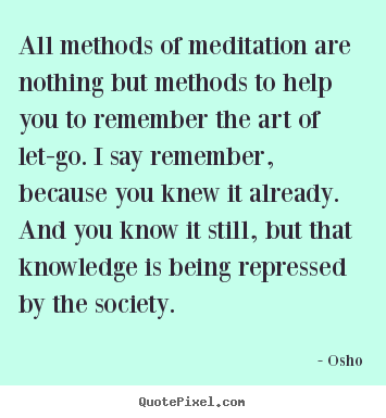 Quote about life - All methods of meditation are nothing but methods to help..