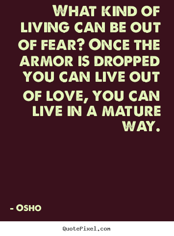 What kind of living can be out of fear? once the armor is dropped.. Osho famous life quotes