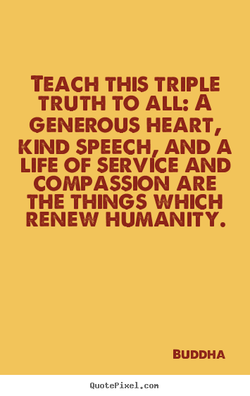 Life quote - Teach this triple truth to all: a generous..