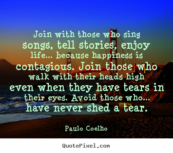 Paulo Coelho picture sayings - Join with those who sing songs, tell stories, enjoy.. - Life quote