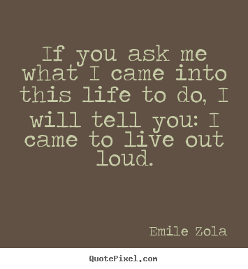 Make personalized picture sayings about life - If you ask me what i came into this life to do, i will tell..