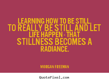Quotes about life - Learning how to be still, to really be still and let life happen - that..