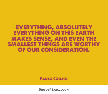 Life quotes - Everything, absolutely everything on this earth makes..