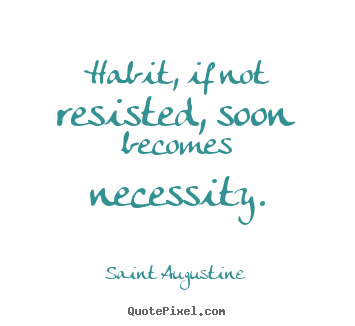 Quotes about life - Habit, if not resisted, soon becomes necessity.