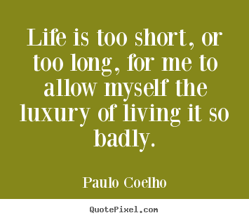 Life is too short, or too long, for me to.. Paulo Coelho top life quote