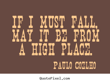 Life quotes - If i must fall, may it be from a high place.