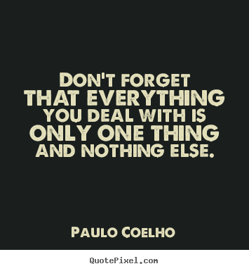 Quotes about life - Don't forget that everything you deal with..