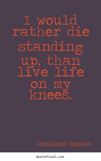 Design picture quotes about life - I would rather die standing up, than live life on my knees.