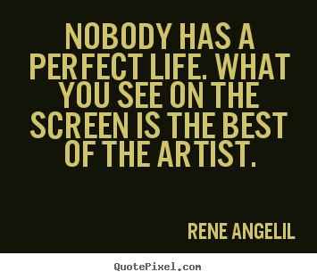 Quote about life - Nobody has a perfect life. what you see on the..