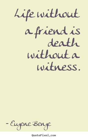 Quotes about life - Life without a friend is death without a witness.