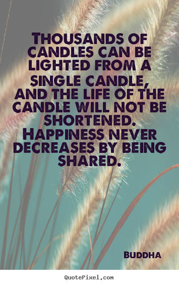 Thousands of candles can be lighted from a single candle,.. Buddha famous life quote