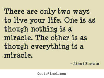 There are only two ways to live your life. one is as though nothing.. Albert Einstein good life quotes
