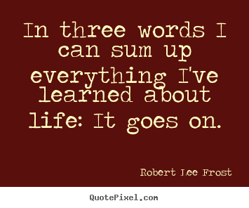 Life quote - In three words i can sum up everything i've learned about life: it goes..