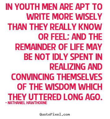Quotes about life - In youth men are apt to write more wisely than they really know or feel;..