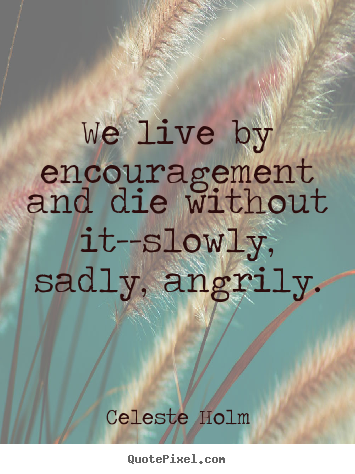 Celeste Holm picture quote - We live by encouragement and die without it--slowly, sadly, angrily. - Life quotes