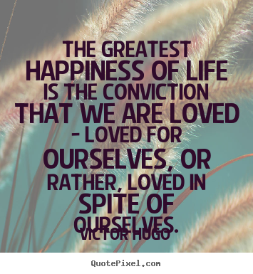 The greatest happiness of life is the conviction that we.. Victor Hugo  life quotes